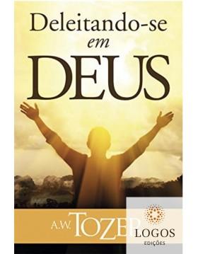 Deleitando-se em Deus. A.W. Tozer. 9788543501048