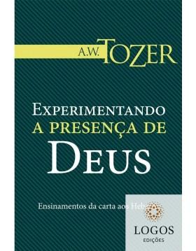 Experimentando a presença de Deus - ensinamentos da carta aos Hebreus. A.W. Tozer. 9788543500447