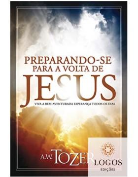 Preparando-se para a volta de Jesus - viva a bem-aventurada esperança todos os dias. 9788543501475. A.W. Tozer