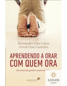 Aprendendo a orar com quem ora - um estudo das grandes orações da Bíblia. 9788524304965. Hernandes Dias Lopes