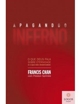 Apagando o inferno - o que Deus fala sobre eternidade e o que nós inventamos. 9788573257410. Francis Chan