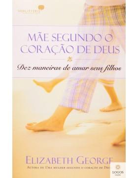 Mãe segundo o coração de Deus - dez maneiras de amar seus filhos. 9788524303494. Elizabeth George
