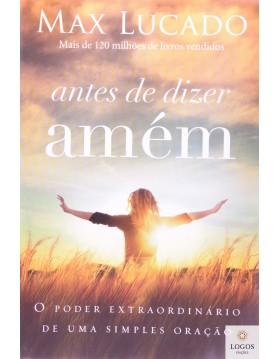 Antes de dizer amém - o poder extraordinário de uma simples oração. 9788578606282. Max Lucado