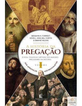 A história da pregação - a vida, teologia e método dos maiores pregadores da História - volume 1. 9788571670693