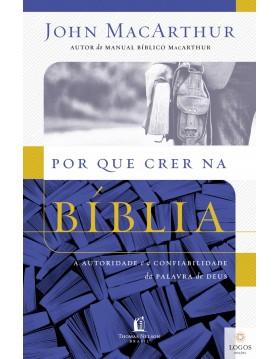 Por que crer na Bíblia - a autoridade e a confiabilidade da Palavra de Deus. 9788578608842. John MacArthur