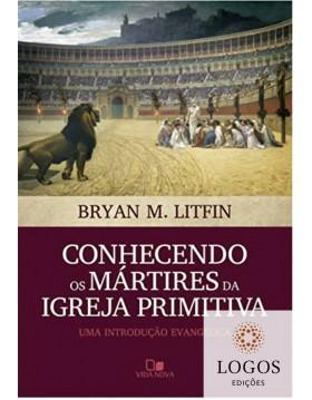 Conhecendo os mártires da igreja primitiva - uma introdução evangélica .9788527509176. Bryan M. Litfin