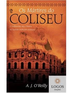 Os mártires do coliseu - o sofrimentos dos cristãos no grande anfiteatro romano. 9788526317536. A.J. O'Reilly