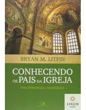 Conhecendo os pais da igreja - uma introdução evangélica. 9788527506175. Bryan M. Litfin