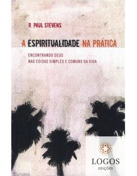 A espiritualidade na prática - encontrando Deus nas coisas simples e comuns da vida. 9788586539961. Paul Stevens
