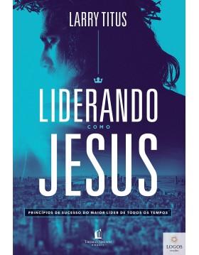 Liderando como Jesus - princípios de sucesso do maior líder de todos os tempos. 9788571670327. Larry Titus